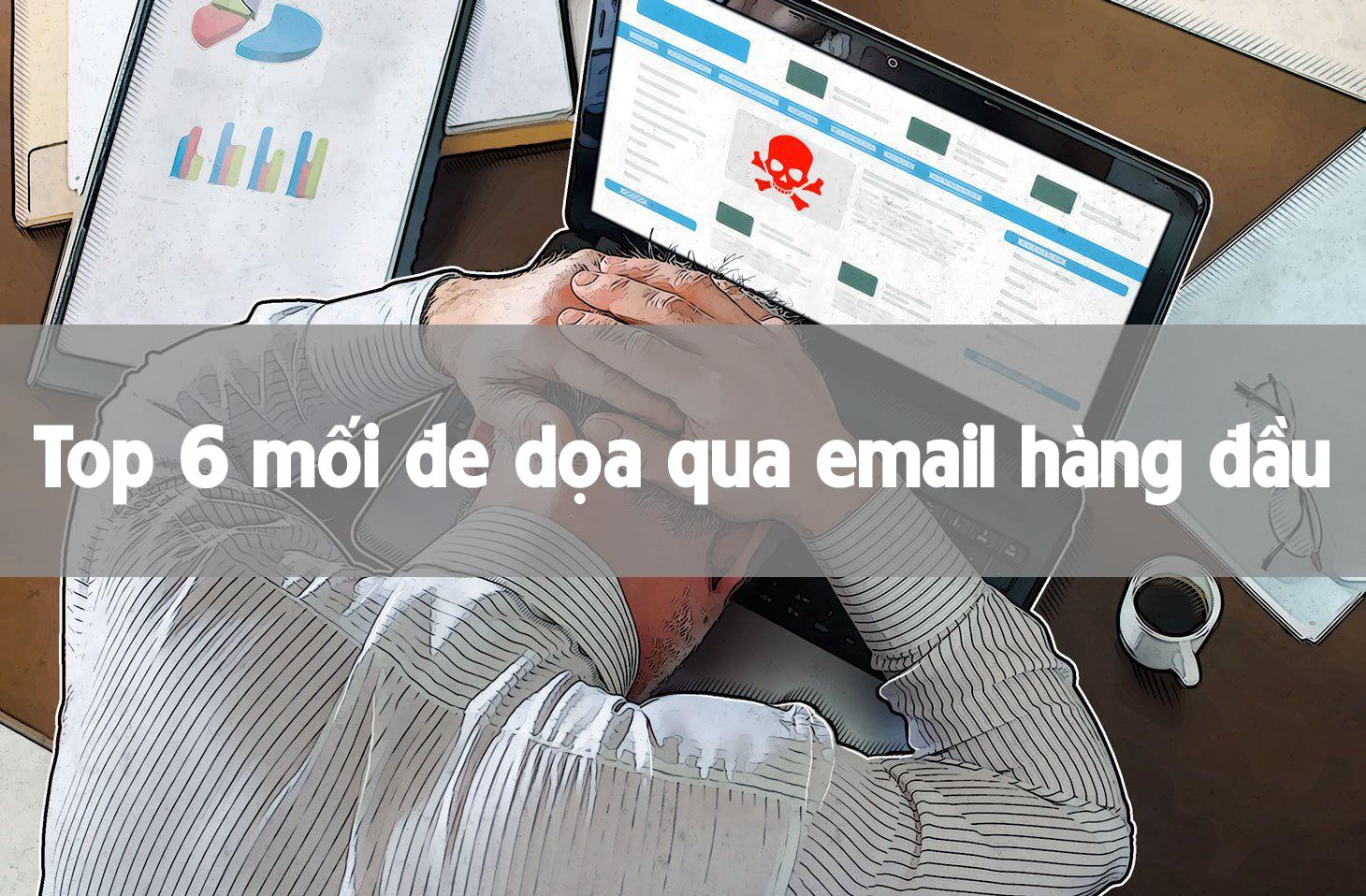 Có thể bạn chưa biết về 6 mối đe dọa email hàng đầu này